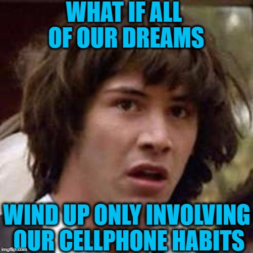 Conspiracy Keanu Meme | WHAT IF ALL OF OUR DREAMS WIND UP ONLY INVOLVING OUR CELLPHONE HABITS | image tagged in memes,conspiracy keanu | made w/ Imgflip meme maker