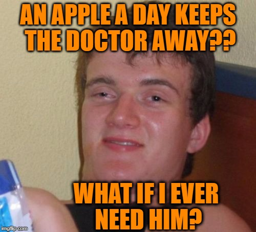 It would suck if eating apples turns out to be a bad thing | AN APPLE A DAY KEEPS THE DOCTOR AWAY?? WHAT IF I EVER NEED HIM? | image tagged in memes,10 guy | made w/ Imgflip meme maker