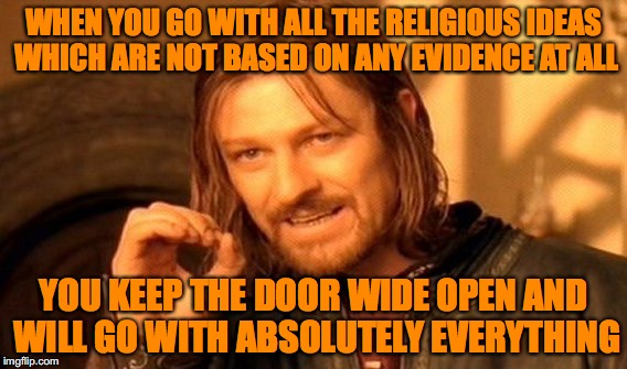 One Does Not Simply Meme | WHEN YOU GO WITH ALL THE RELIGIOUS IDEAS WHICH ARE NOT BASED ON ANY EVIDENCE AT ALL YOU KEEP THE DOOR WIDE OPEN AND WILL GO WITH ABSOLUTELY  | image tagged in memes,one does not simply | made w/ Imgflip meme maker