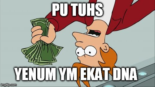 Shut Up And Take My Money Fry Meme | PU TUHS YENUM YM EKAT DNA | image tagged in memes,shut up and take my money fry | made w/ Imgflip meme maker