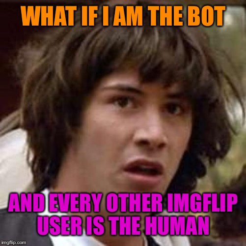 Conspiracy Keanu Meme | WHAT IF I AM THE BOT AND EVERY OTHER IMGFLIP USER IS THE HUMAN | image tagged in memes,conspiracy keanu | made w/ Imgflip meme maker