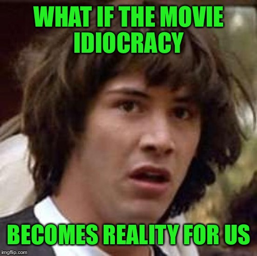 Conspiracy Keanu Meme | WHAT IF THE MOVIE IDIOCRACY BECOMES REALITY FOR US | image tagged in memes,conspiracy keanu | made w/ Imgflip meme maker