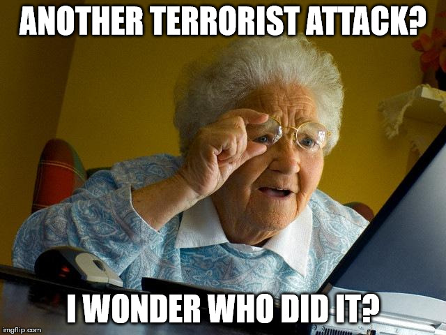 Grandma Finds The Internet Meme | ANOTHER TERRORIST ATTACK? I WONDER WHO DID IT? | image tagged in memes,grandma finds the internet | made w/ Imgflip meme maker