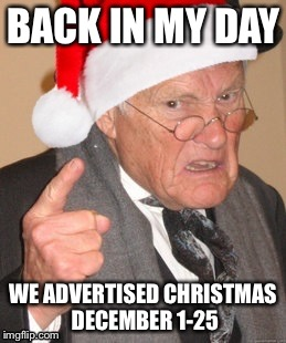 Back in my day Scrooge | BACK IN MY DAY WE ADVERTISED CHRISTMAS DECEMBER 1-25 | image tagged in back in my day scrooge | made w/ Imgflip meme maker