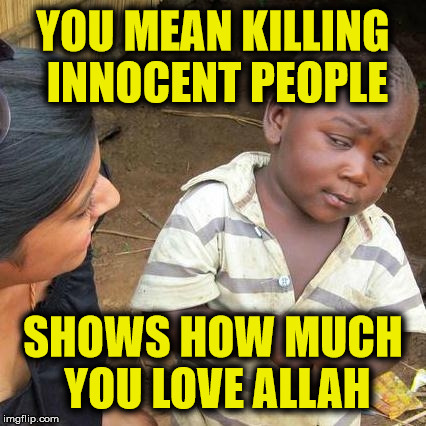 Third World Skeptical Kid Meme | YOU MEAN KILLING INNOCENT PEOPLE SHOWS HOW MUCH YOU LOVE ALLAH | image tagged in memes,third world skeptical kid | made w/ Imgflip meme maker