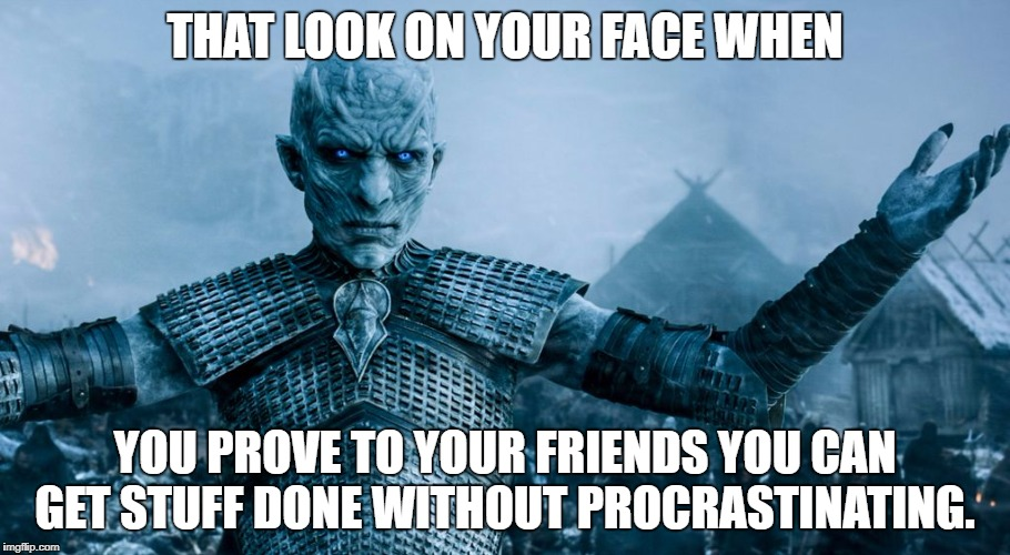 I didn't procrastinate to make this. | THAT LOOK ON YOUR FACE WHEN YOU PROVE TO YOUR FRIENDS YOU CAN GET STUFF DONE WITHOUT PROCRASTINATING. | image tagged in game of thrones night king | made w/ Imgflip meme maker