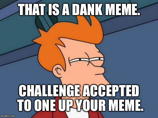 Futurama Fry Meme | THAT IS A DANK MEME. CHALLENGE ACCEPTED TO ONE UP YOUR MEME. | image tagged in memes,futurama fry | made w/ Imgflip meme maker