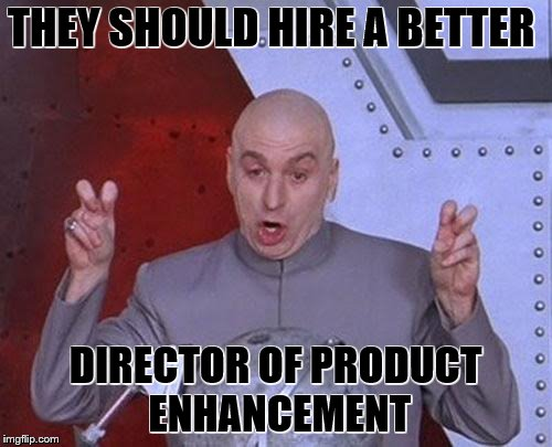 Dr Evil Laser Meme | THEY SHOULD HIRE A BETTER DIRECTOR OF PRODUCT ENHANCEMENT | image tagged in memes,dr evil laser | made w/ Imgflip meme maker