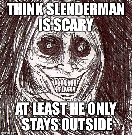 Unwanted House Guest |  THINK SLENDERMAN IS SCARY; AT LEAST HE ONLY STAYS OUTSIDE | image tagged in memes,unwanted house guest | made w/ Imgflip meme maker