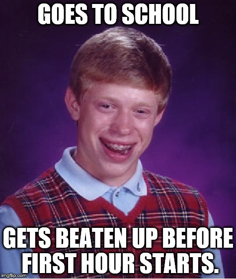 Bad Luck Brian Meme | GOES TO SCHOOL GETS BEATEN UP BEFORE FIRST HOUR STARTS. | image tagged in memes,bad luck brian | made w/ Imgflip meme maker
