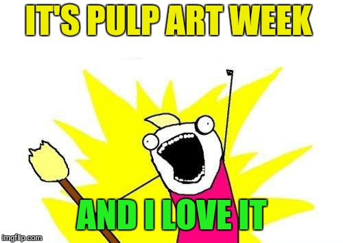 X All The Y Meme | IT'S PULP ART WEEK AND I LOVE IT | image tagged in memes,x all the y | made w/ Imgflip meme maker