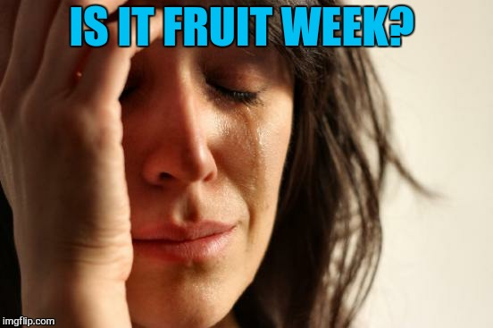 First World Problems Meme | IS IT FRUIT WEEK? | image tagged in memes,first world problems | made w/ Imgflip meme maker