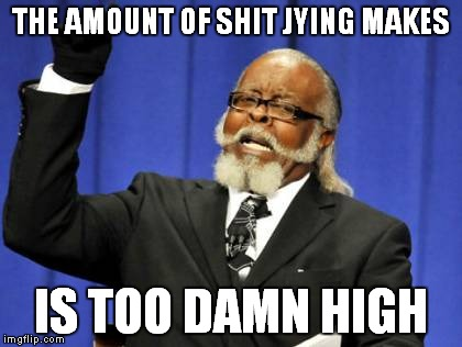 Too Damn High Meme | THE AMOUNT OF SHIT JYING MAKES IS TOO DAMN HIGH | image tagged in memes,too damn high | made w/ Imgflip meme maker