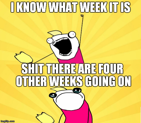 x all the y even bother | I KNOW WHAT WEEK IT IS SHIT THERE ARE FOUR OTHER WEEKS GOING ON | image tagged in x all the y even bother | made w/ Imgflip meme maker