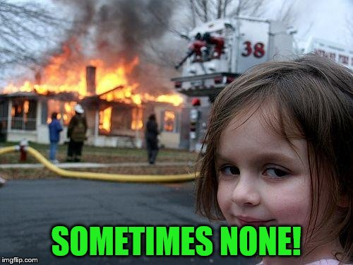 Disaster Girl Meme | SOMETIMES NONE! | image tagged in memes,disaster girl | made w/ Imgflip meme maker