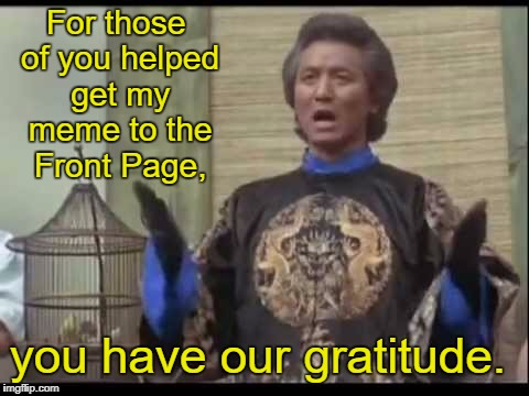 Thanks, guys!  | For those of you helped get my meme to the Front Page, you have our gratitude. | image tagged in the kentucky fried memes dr klahn,memes,front page | made w/ Imgflip meme maker
