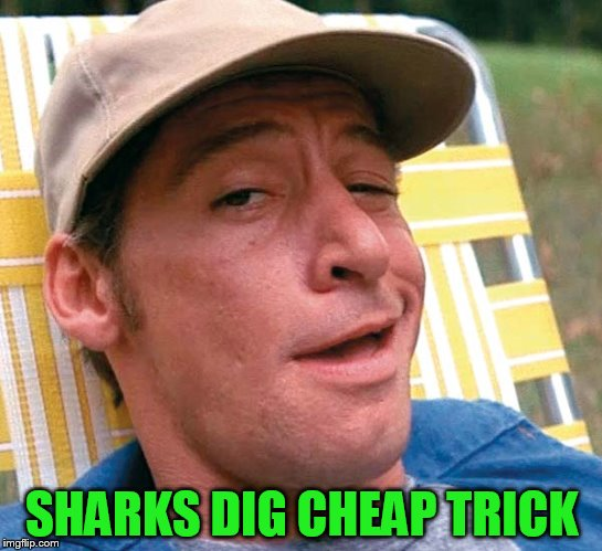 SHARKS DIG CHEAP TRICK | made w/ Imgflip meme maker