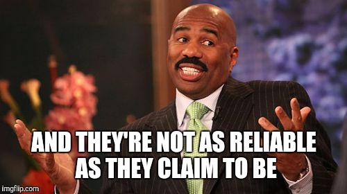 Steve Harvey Meme | AND THEY'RE NOT AS RELIABLE AS THEY CLAIM TO BE | image tagged in memes,steve harvey | made w/ Imgflip meme maker