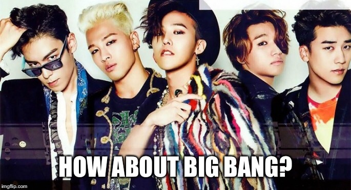 HOW ABOUT BIG BANG? | made w/ Imgflip meme maker