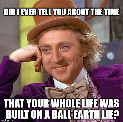 Willy Wonka Flat Earth Lie |  DID I EVER TELL YOU ABOUT THE TIME; THAT YOUR WHOLE LIFE WAS BUILT ON A BALL EARTH LIE? | image tagged in memes,willy wonka,flat earth,ball earth lie,nasa hoax,moon landing hoax | made w/ Imgflip meme maker