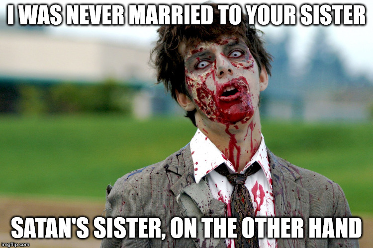 Zombie guy | I WAS NEVER MARRIED TO YOUR SISTER SATAN'S SISTER, ON THE OTHER HAND | image tagged in zombie guy | made w/ Imgflip meme maker