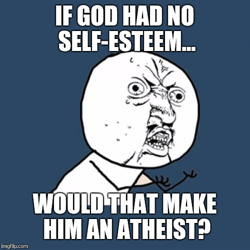 Things that make you go hmmmmm? | IF GOD HAD NO SELF-ESTEEM... WOULD THAT MAKE HIM AN ATHEIST? | image tagged in memes,y u no,god,atheism,funny | made w/ Imgflip meme maker