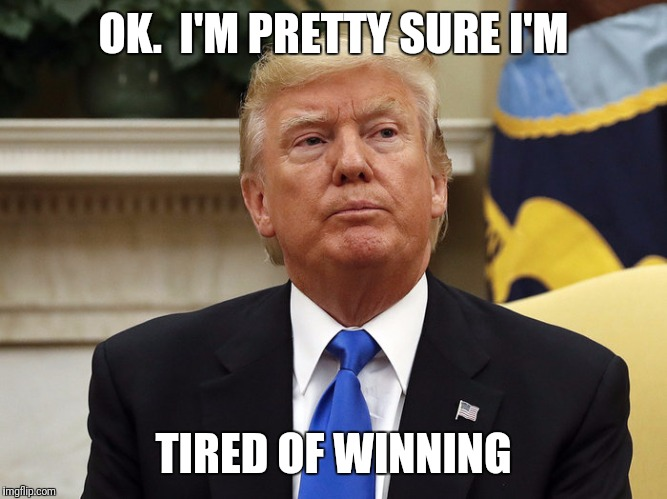 Korea, the ACA....he just keeps winning. Time to fire someone! | OK.  I'M PRETTY SURE I'M TIRED OF WINNING | image tagged in trump,disgraceful donald | made w/ Imgflip meme maker