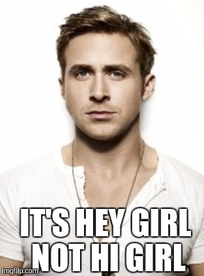 IT'S HEY GIRL NOT HI GIRL | made w/ Imgflip meme maker