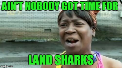 Aint Nobody Got Time For That Meme | AIN'T NOBODY GOT TIME FOR LAND SHARKS | image tagged in memes,aint nobody got time for that | made w/ Imgflip meme maker