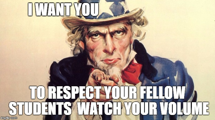 Uncle Sam Quiet sign | I WANT YOU TO RESPECT YOUR FELLOW STUDENTS  WATCH YOUR VOLUME | image tagged in library | made w/ Imgflip meme maker
