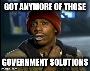 Y'all Got Any More Of That Meme | GOT ANYMORE OF THOSE GOVERNMENT SOLUTIONS | image tagged in memes,yall got any more of | made w/ Imgflip meme maker