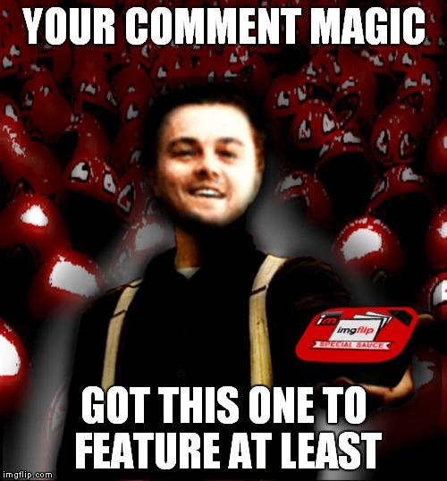 YOUR COMMENT MAGIC GOT THIS ONE TO FEATURE AT LEAST | image tagged in leo serves up some imgflip special sauce | made w/ Imgflip meme maker