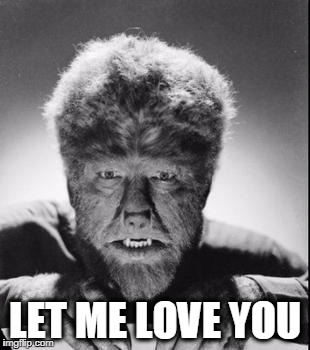 LET ME LOVE YOU | image tagged in wolfman | made w/ Imgflip meme maker