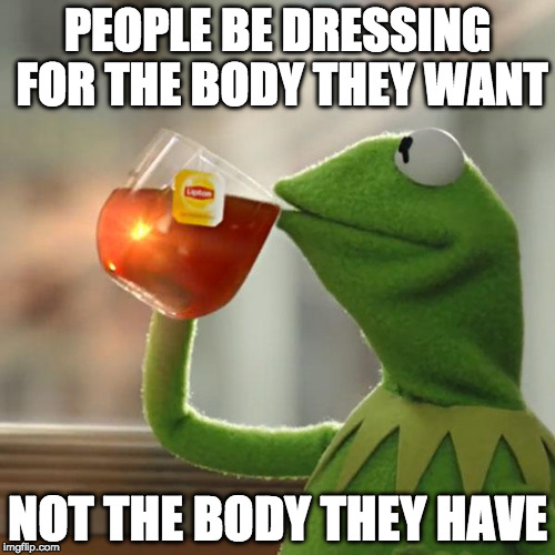 What you call fat shame I call common sense. | PEOPLE BE DRESSING FOR THE BODY THEY WANT NOT THE BODY THEY HAVE | image tagged in memes,but thats none of my business,kermit the frog,fat,fat shame,common sense | made w/ Imgflip meme maker