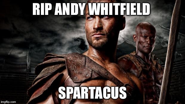 Spartacus | RIP ANDY WHITFIELD SPARTACUS | image tagged in spartacus | made w/ Imgflip meme maker
