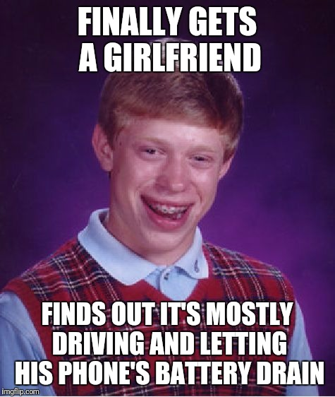 Bad Luck Brian Meme | FINALLY GETS A GIRLFRIEND FINDS OUT IT'S MOSTLY DRIVING AND LETTING HIS PHONE'S BATTERY DRAIN | image tagged in memes,bad luck brian | made w/ Imgflip meme maker