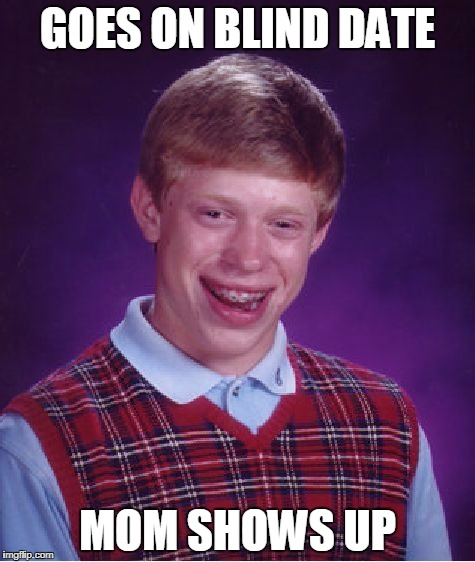 Bad Luck Brian Meme | GOES ON BLIND DATE MOM SHOWS UP | image tagged in memes,bad luck brian | made w/ Imgflip meme maker
