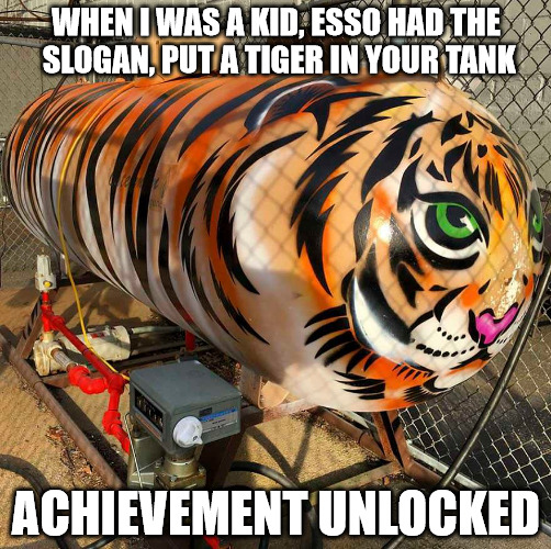 Tiger week.They used to give out little tiger tails to hang from your gas tank fill slot | WHEN I WAS A KID, ESSO HAD THE SLOGAN, PUT A TIGER IN YOUR TANK ACHIEVEMENT UNLOCKED | image tagged in tiger week,esso,ad slogan,gas tank,memes | made w/ Imgflip meme maker