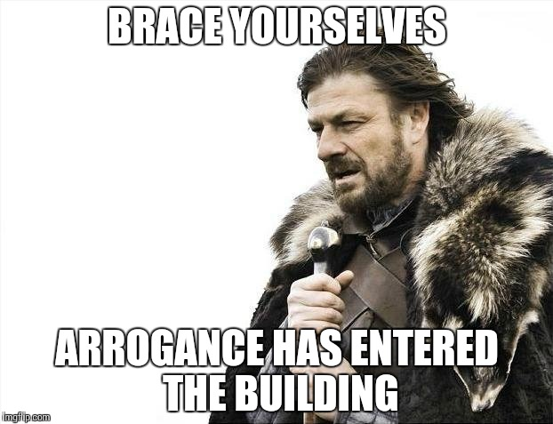 Brace Yourselves X is Coming Meme | BRACE YOURSELVES ARROGANCE HAS ENTERED THE BUILDING | image tagged in memes,brace yourselves x is coming | made w/ Imgflip meme maker