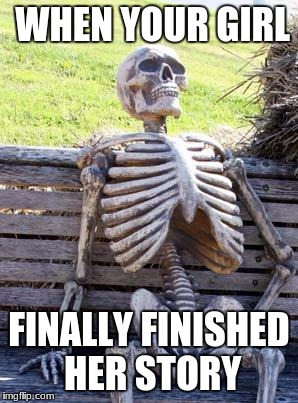 Waiting Skeleton Meme | WHEN YOUR GIRL FINALLY FINISHED HER STORY | image tagged in memes,waiting skeleton | made w/ Imgflip meme maker