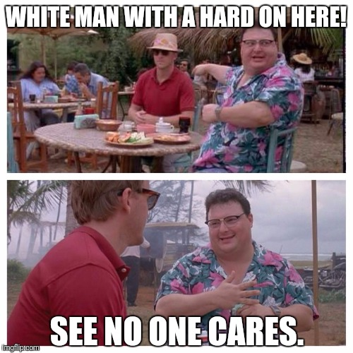 Jurassic Park Nedry meme |  WHITE MAN WITH A HARD ON HERE! SEE NO ONE CARES. | image tagged in jurassic park nedry meme | made w/ Imgflip meme maker