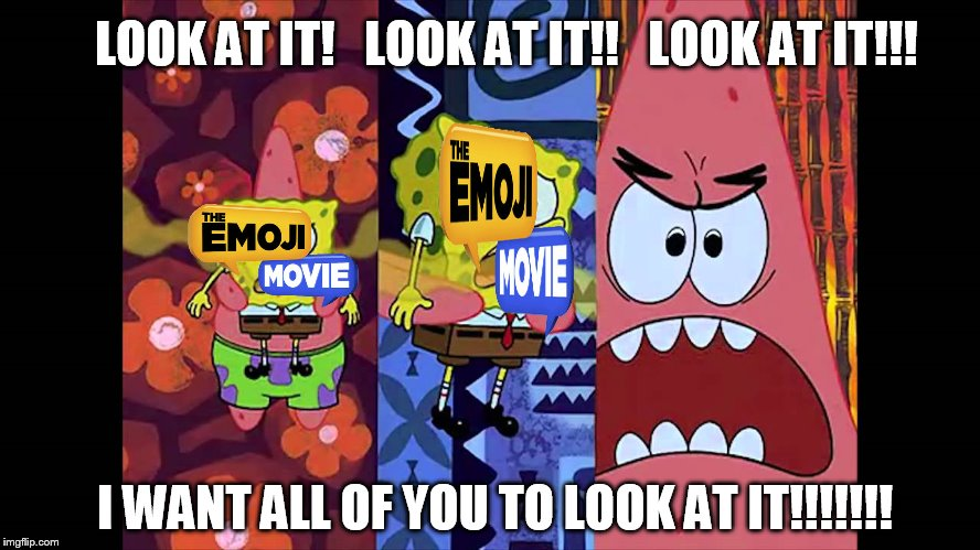 The Emoji Movie in a nutshell | LOOK AT IT!   LOOK AT IT!!   LOOK AT IT!!! I WANT ALL OF YOU TO LOOK AT IT!!!!!!! | image tagged in look at it,emoji movie,sony,patrick star,spongebob squarepants | made w/ Imgflip meme maker
