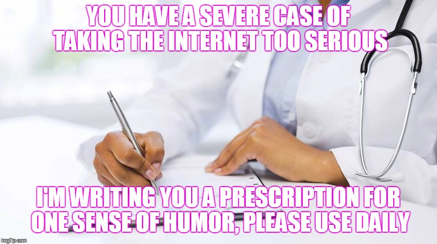 YOU HAVE A SEVERE CASE OF TAKING THE INTERNET TOO SERIOUS I'M WRITING YOU A PRESCRIPTION FOR ONE SENSE OF HUMOR, PLEASE USE DAILY | made w/ Imgflip meme maker