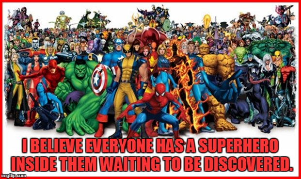 Everyone is a Superhero | I BELIEVE EVERYONE HAS A SUPERHERO INSIDE THEM WAITING TO BE DISCOVERED. | image tagged in positive thoughts,superhero | made w/ Imgflip meme maker