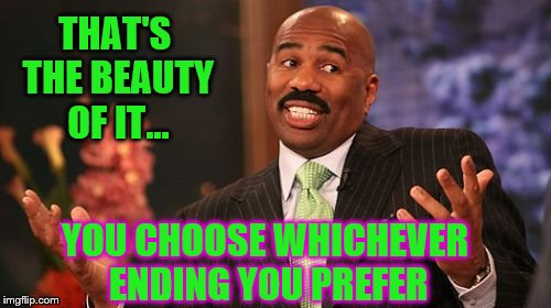 Steve Harvey Meme | THAT'S THE BEAUTY OF IT... YOU CHOOSE WHICHEVER ENDING YOU PREFER | image tagged in memes,steve harvey | made w/ Imgflip meme maker