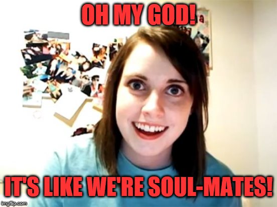 OH MY GOD! IT'S LIKE WE'RE SOUL-MATES! | made w/ Imgflip meme maker