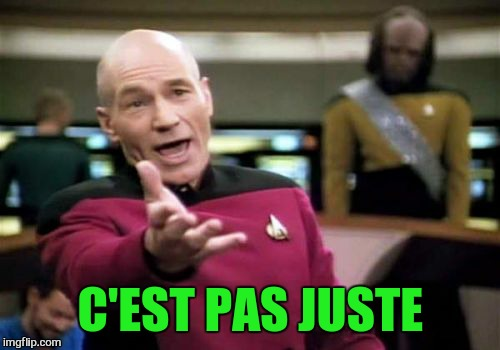 Picard Wtf Meme | C'EST PAS JUSTE | image tagged in memes,picard wtf | made w/ Imgflip meme maker