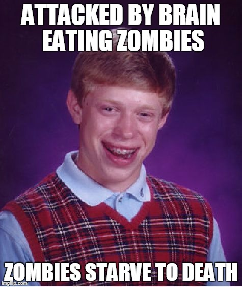 Brain eating zombie | ATTACKED BY BRAIN EATING ZOMBIES ZOMBIES STARVE TO DEATH | image tagged in memes,bad luck brian | made w/ Imgflip meme maker