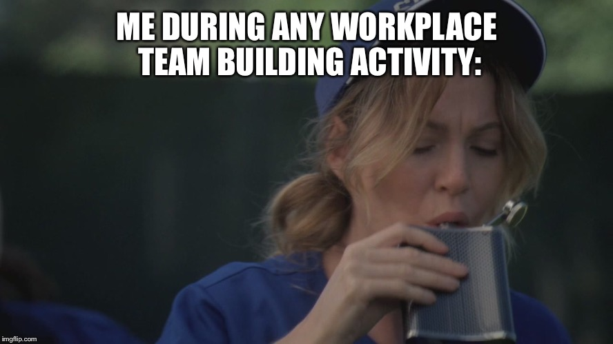 ME DURING ANY WORKPLACE TEAM BUILDING ACTIVITY: | image tagged in whiskey,baseball,television,work,abc | made w/ Imgflip meme maker