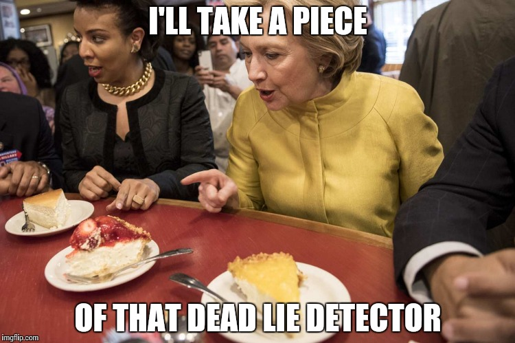 I'LL TAKE A PIECE OF THAT DEAD LIE DETECTOR | image tagged in piece of clinton | made w/ Imgflip meme maker